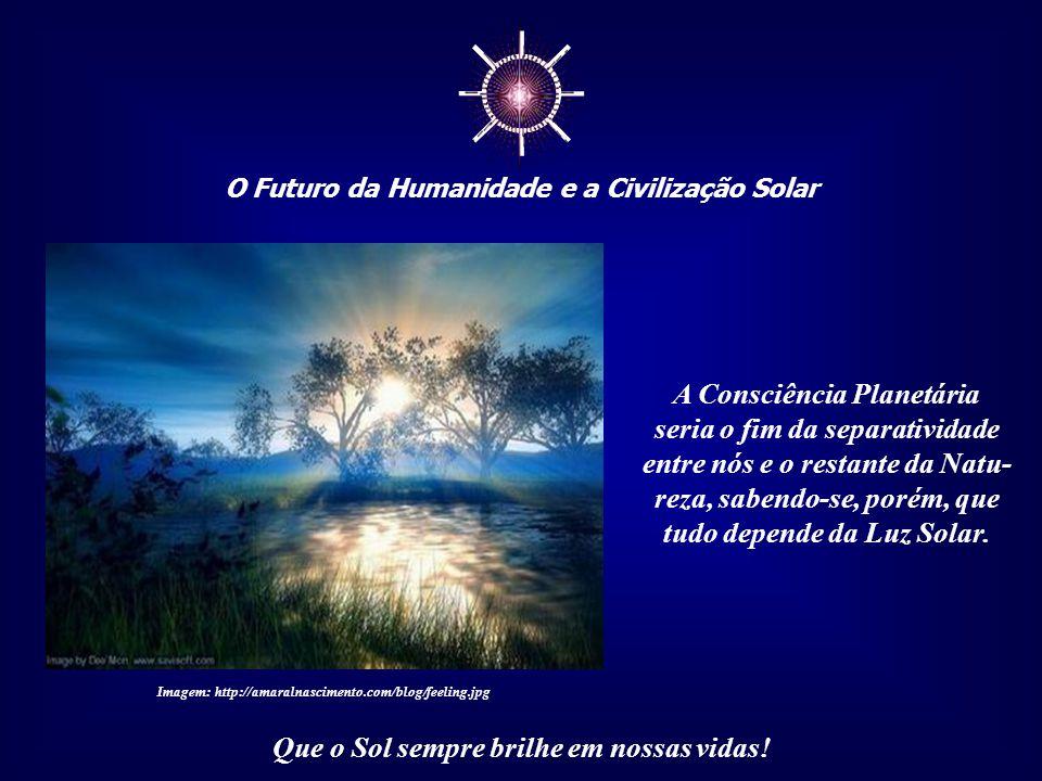 """☼ O Futuro da Humanidade e a Civilização Solar Que o Sol sempre brilhe em nossas vidas! Consciência planetária é o sentimento que nos liga à """"Mãe Terr"""