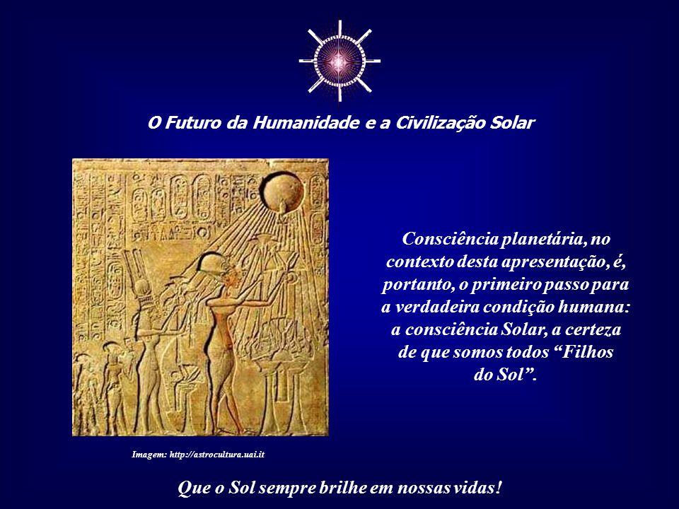 ☼ O Futuro da Humanidade e a Civilização Solar Que o Sol sempre brilhe em nossas vidas! A Consciência Planetária seria o fim da separatividade entre n
