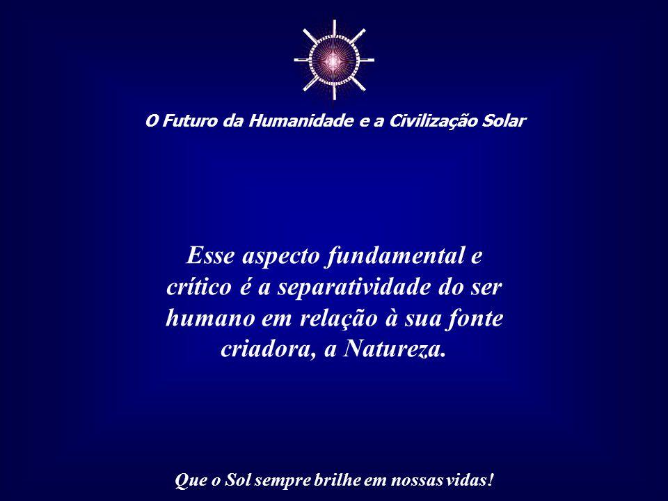 ☼ O Futuro da Humanidade e a Civilização Solar Que o Sol sempre brilhe em nossas vidas! A civilização que construímos está baseada em um aspecto funda