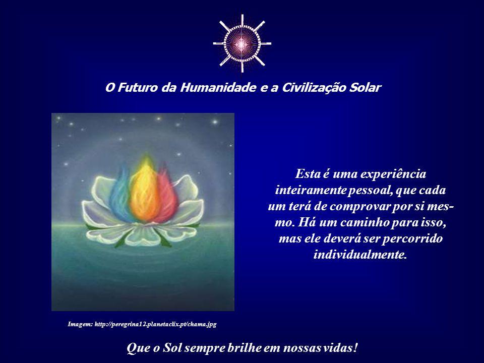 ☼ O Futuro da Humanidade e a Civilização Solar Que o Sol sempre brilhe em nossas vidas! Quando interiorizamos a nossa condição de Seres Solares, quand