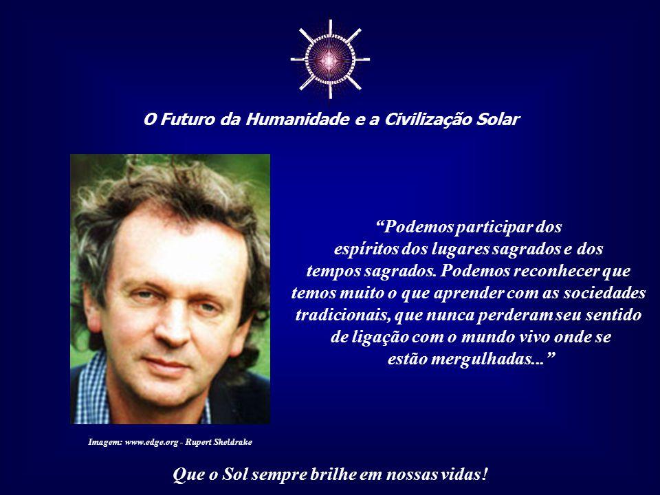 """☼ O Futuro da Humanidade e a Civilização Solar Que o Sol sempre brilhe em nossas vidas! """"Tão logo nos permitimos pensar no mundo como vivo, reco- nhec"""