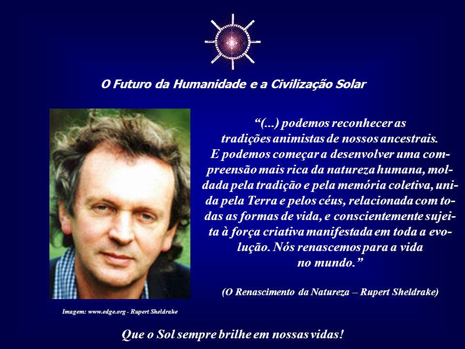 """☼ O Futuro da Humanidade e a Civilização Solar Que o Sol sempre brilhe em nossas vidas! """"Podemos participar dos espíritos dos lugares sagrados e dos t"""