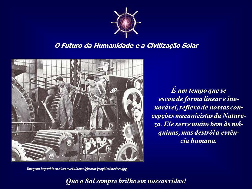 ☼ O Futuro da Humanidade e a Civilização Solar Que o Sol sempre brilhe em nossas vidas! Vivemos, porém, em um tempo divorciado da Natureza, contado em