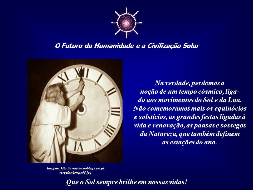 ☼ O Futuro da Humanidade e a Civilização Solar Que o Sol sempre brilhe em nossas vidas! É um tempo que se escoa de forma linear e ine- xorável, reflex