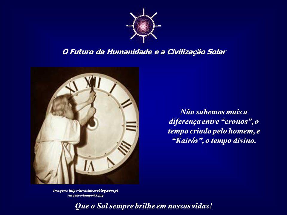 ☼ O Futuro da Humanidade e a Civilização Solar Que o Sol sempre brilhe em nossas vidas! Na verdade, perdemos a noção de um tempo cósmico, liga- do aos