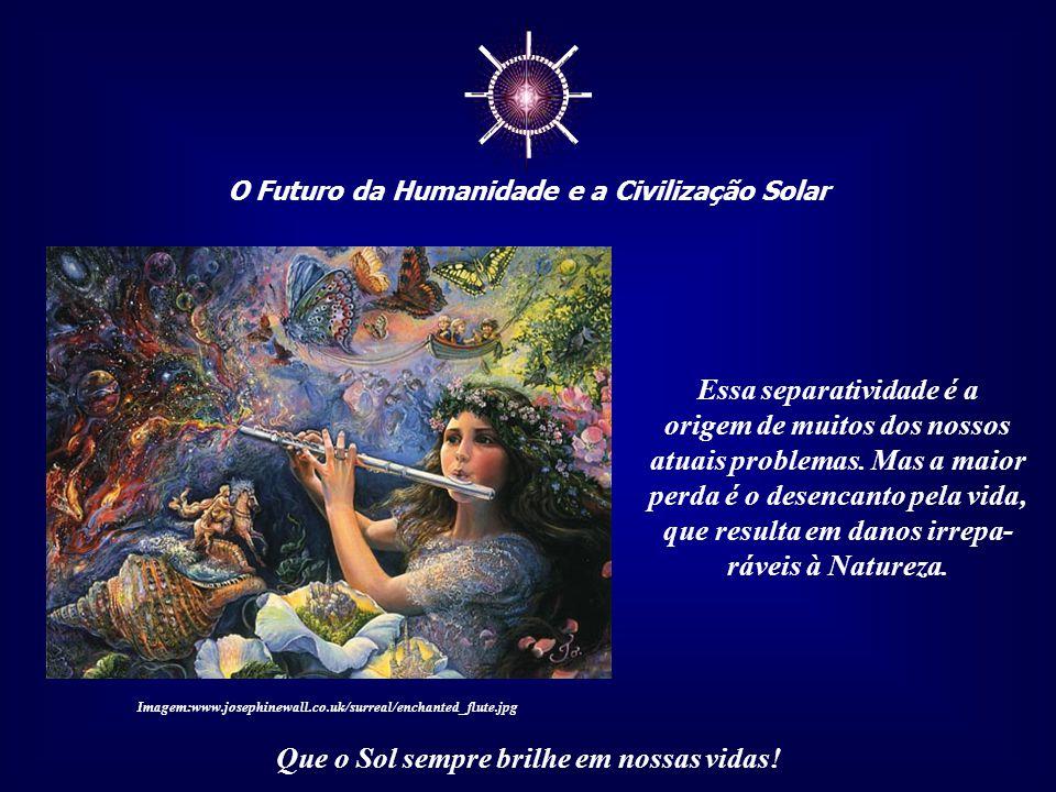☼ O Futuro da Humanidade e a Civilização Solar Que o Sol sempre brilhe em nossas vidas! Esse aspecto fundamental e crítico é a separatividade do ser h