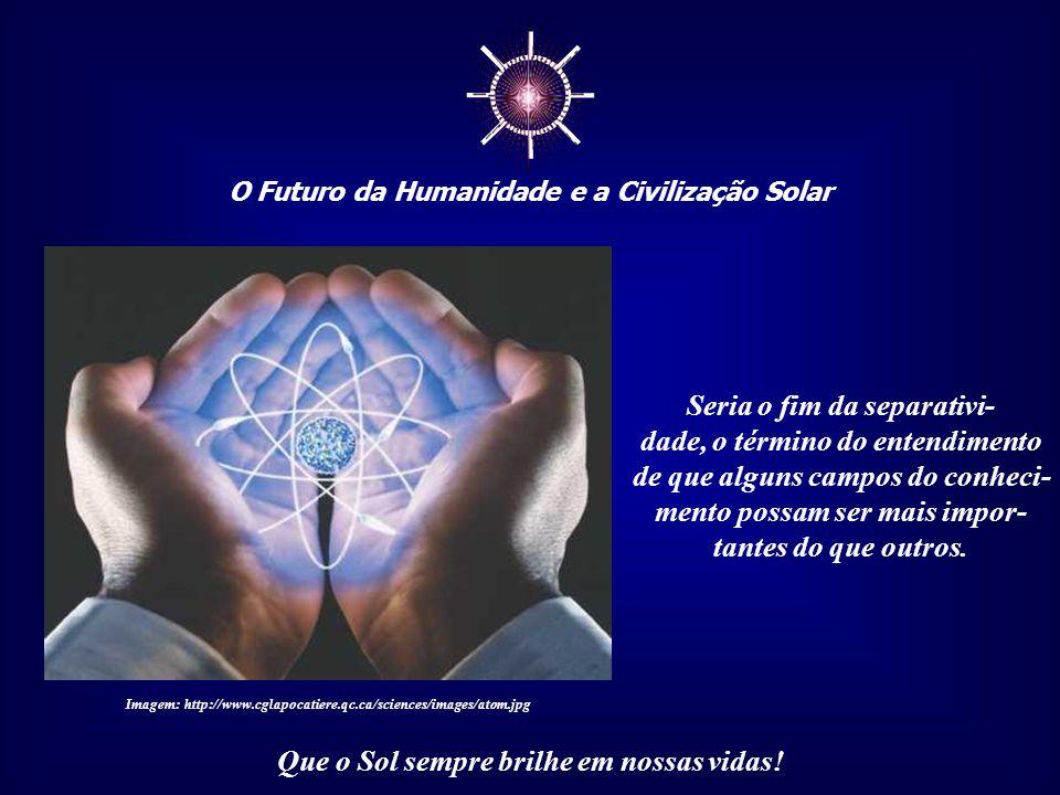 """☼ O Futuro da Humanidade e a Civilização Solar Que o Sol sempre brilhe em nossas vidas! Visão Holística - do grego """"holos"""", total – é uma maneira nova"""