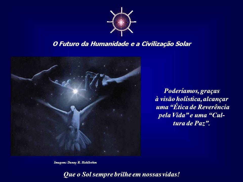 ☼ O Futuro da Humanidade e a Civilização Solar Que o Sol sempre brilhe em nossas vidas! Seria o fim da separativi- dade, o término do entendimento de