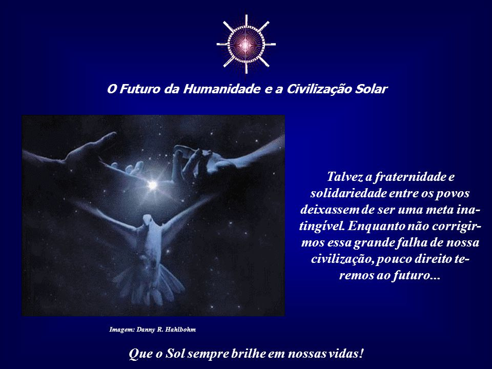"""☼ O Futuro da Humanidade e a Civilização Solar Que o Sol sempre brilhe em nossas vidas! Poderíamos, graças à visão holística, alcançar uma """"Ética de R"""