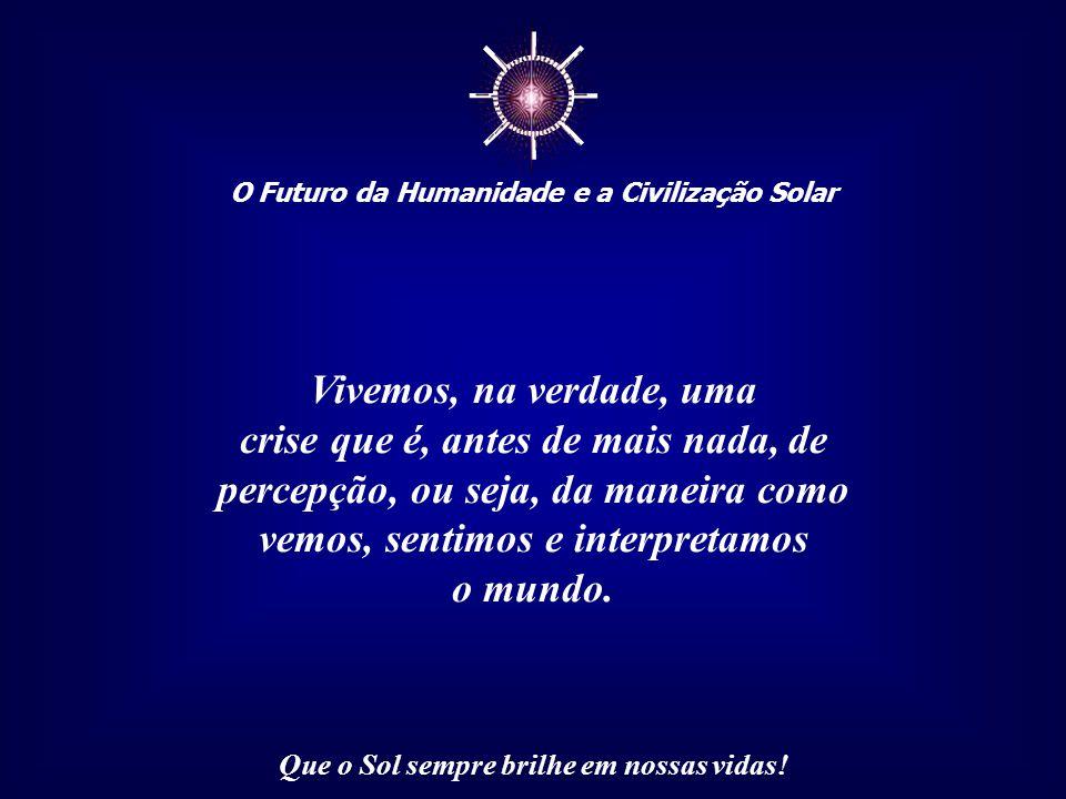 ☼ O Futuro da Humanidade e a Civilização Solar Que o Sol sempre brilhe em nossas vidas! Dentro dessa visão, tudo e todos são importantes e qualquer de