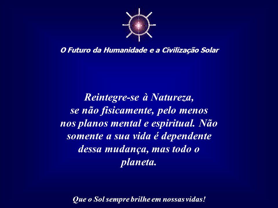 ☼ O Futuro da Humanidade e a Civilização Solar Que o Sol sempre brilhe em nossas vidas! Assim, todos os nossos atos geram profundas marcas no planeta,