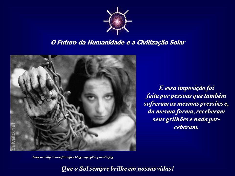 ☼ O Futuro da Humanidade e a Civilização Solar Que o Sol sempre brilhe em nossas vidas! Muitos dos grilhões que impedem uma percepção adequada e uma a