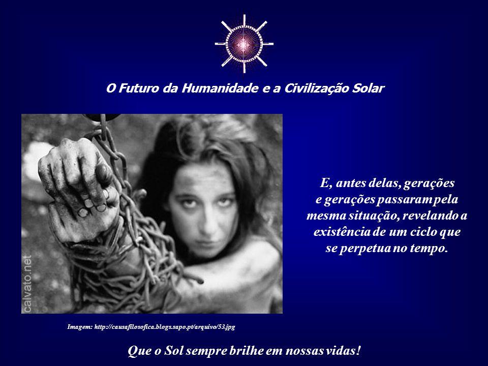 ☼ O Futuro da Humanidade e a Civilização Solar Que o Sol sempre brilhe em nossas vidas! E essa imposição foi feita por pessoas que também sofreram as