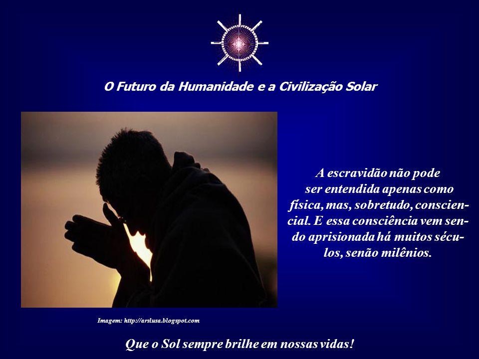 ☼ O Futuro da Humanidade e a Civilização Solar Que o Sol sempre brilhe em nossas vidas! E, antes delas, gerações e gerações passaram pela mesma situaç