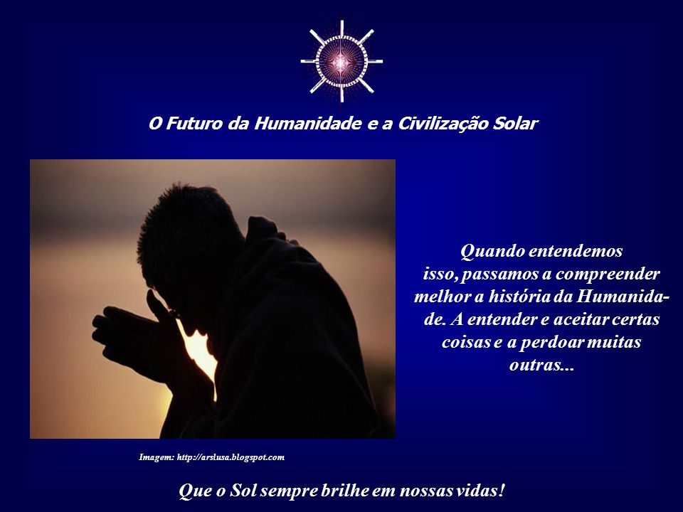 ☼ O Futuro da Humanidade e a Civilização Solar Que o Sol sempre brilhe em nossas vidas! A escravidão não pode ser entendida apenas como física, mas, s