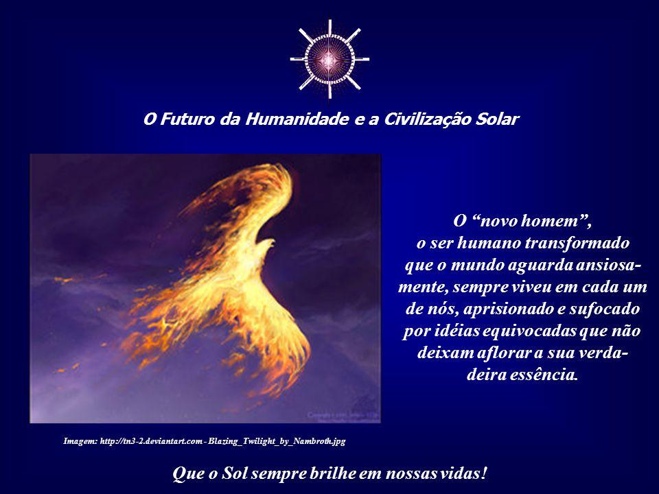 ☼ O Futuro da Humanidade e a Civilização Solar Que o Sol sempre brilhe em nossas vidas! Quando entendemos isso, passamos a compreender melhor a histór
