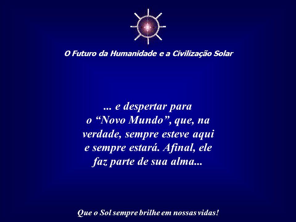 ☼ O Futuro da Humanidade e a Civilização Solar Que o Sol sempre brilhe em nossas vidas! O futuro da Humanidade dependerá dessas pessoas, bilhões delas