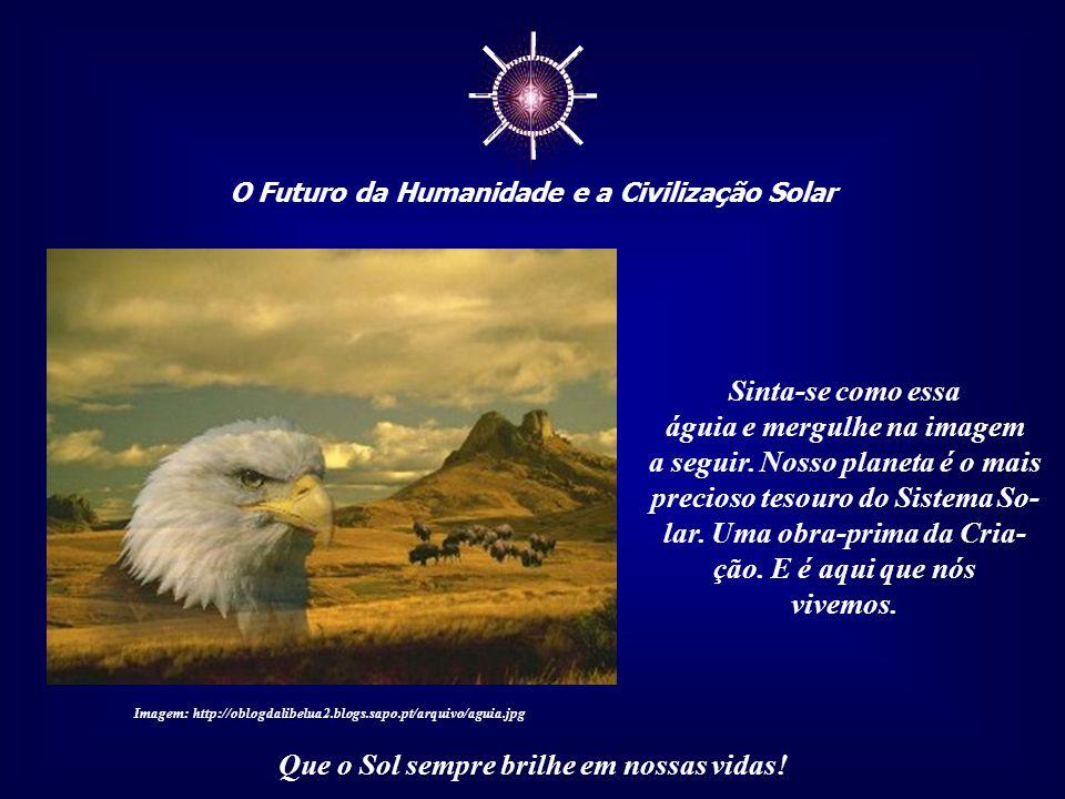 ☼ O Futuro da Humanidade e a Civilização Solar Que o Sol sempre brilhe em nossas vidas! Imagine-se como uma águia, em meio às nuvens, livre, serena e