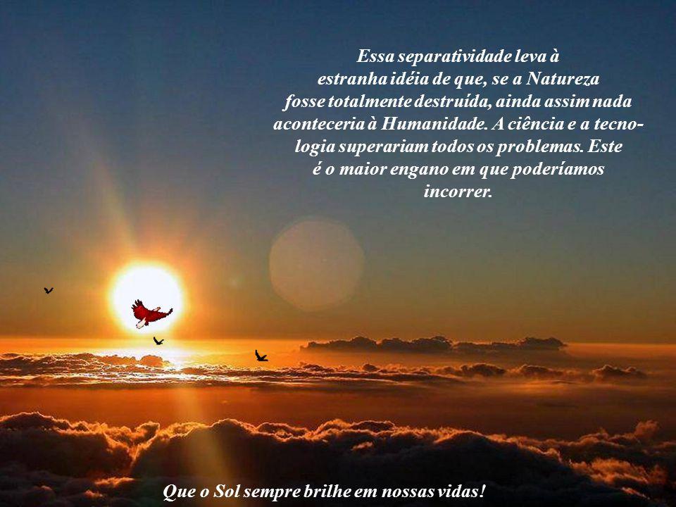 Que o Sol sempre brilhe em nossas vidas! Por isso, a necessidade de uma ação global no sentido de resgatar a verdadeira essência do ser humano, extrav
