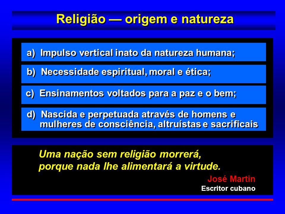 Religião — origem e natureza José Martin Escritor cubano José Martin Escritor cubano Uma nação sem religião morrerá, porque nada lhe alimentará a virt