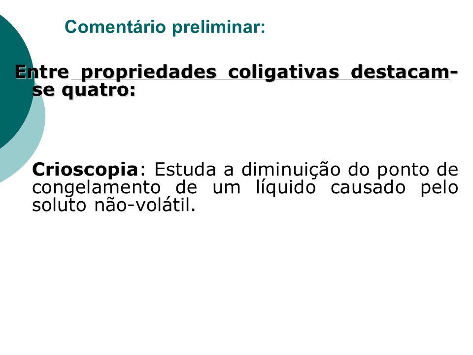Comentário preliminar: Entre propriedades coligativas destacam- se quatro: Crioscopia: Estuda a diminuição do ponto de congelamento de um líquido caus