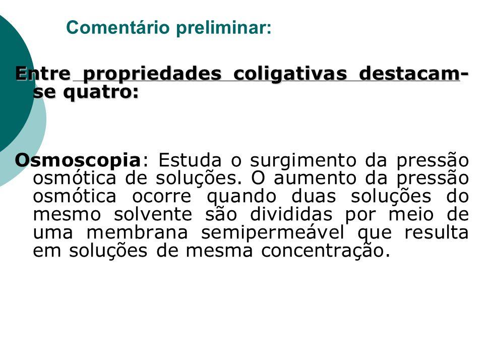 Comentário preliminar: Entre propriedades coligativas destacam- se quatro: Osmoscopia: Estuda o surgimento da pressão osmótica de soluções. O aumento