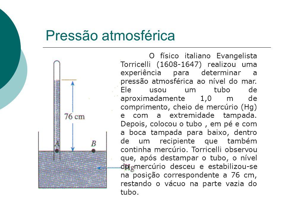 Pressão atmosférica O físico italiano Evangelista Torricelli (1608-1647) realizou uma experiência para determinar a pressão atmosférica ao nível do ma