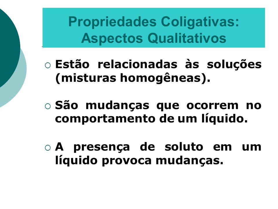 Propriedades Coligativas: Aspectos Qualitativos  Estão relacionadas às soluções (misturas homogêneas).  São mudanças que ocorrem no comportamento de