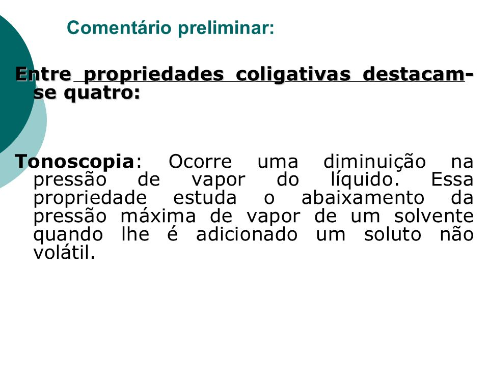Comentário preliminar: Entre propriedades coligativas destacam- se quatro: Tonoscopia: Ocorre uma diminuição na pressão de vapor do líquido. Essa prop