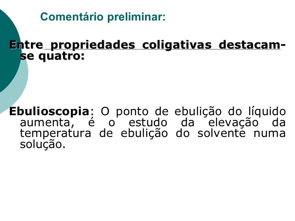 Comentário preliminar: Entre propriedades coligativas destacam- se quatro: Ebulioscopia: O ponto de ebulição do líquido aumenta, é o estudo da elevaçã