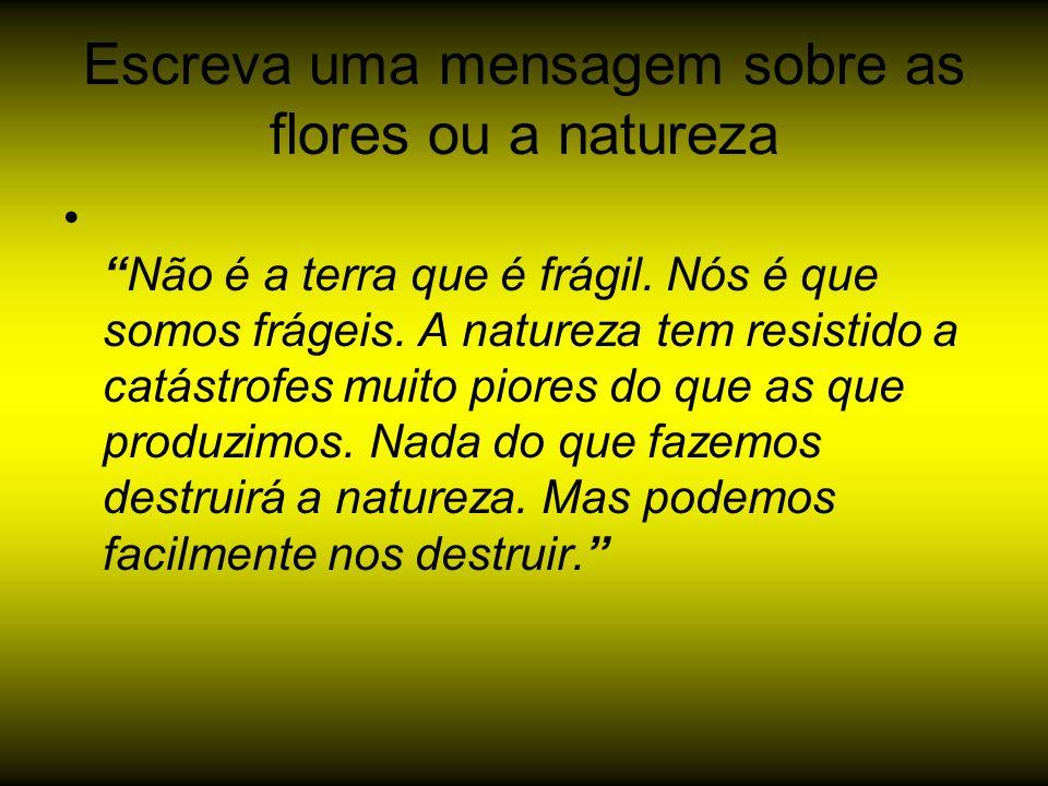 """Escreva uma mensagem sobre as flores ou a natureza """"Não é a terra que é frágil. Nós é que somos frágeis. A natureza tem resistido a catástrofes muito"""
