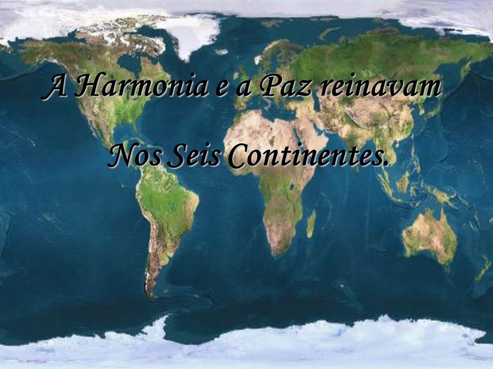 Nos Seis Continentes. A Harmonia e a Paz reinavam