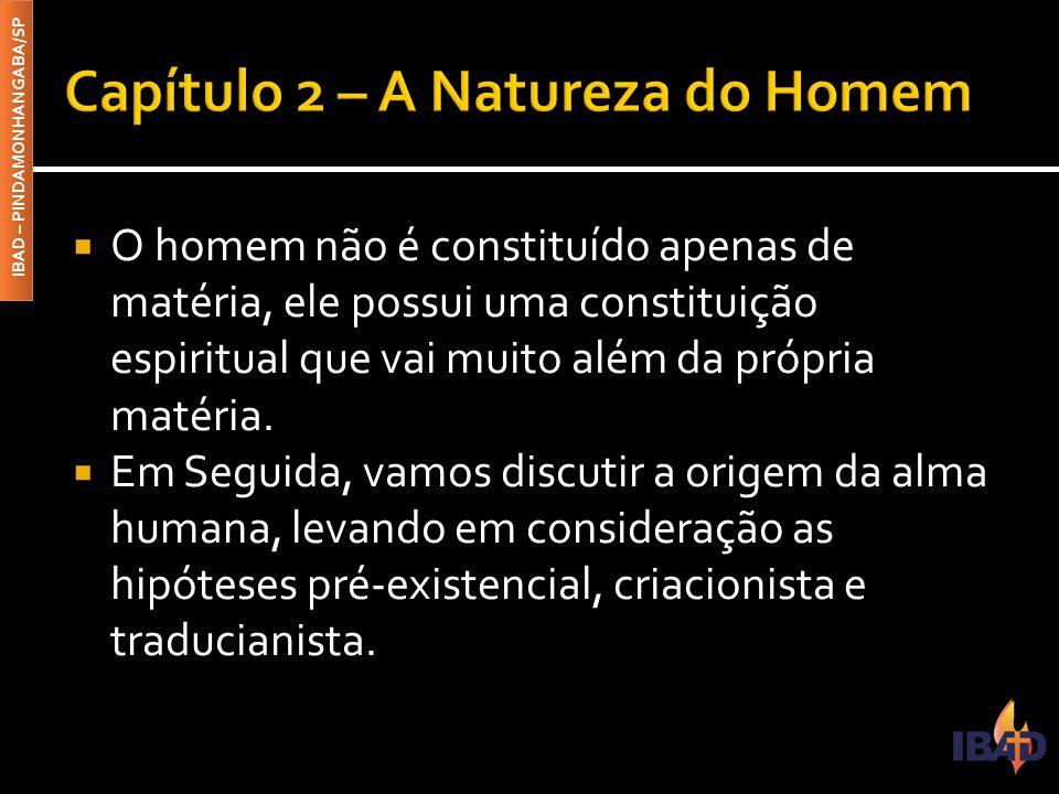 IBAD – PINDAMONHANGABA/SP  2.1 – As teorias da constituição do homem  Segundo Gn 2.7, o homem se compõe de duas substâncias: a substância material, chamada corpo e a substância imaterial, que chamamos de alma e espírito.