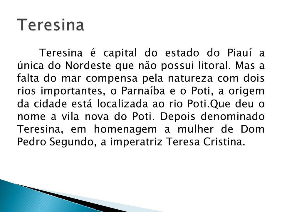Teresina é capital do estado do Piauí a única do Nordeste que não possui litoral. Mas a falta do mar compensa pela natureza com dois rios importantes,