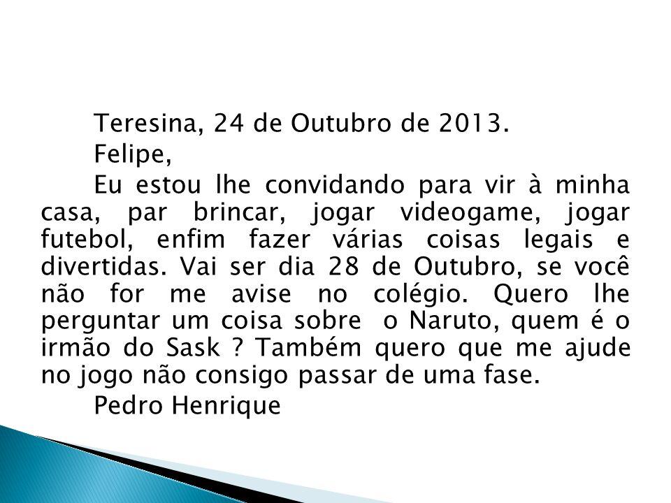 Teresina, 24 de Outubro de 2013. Felipe, Eu estou lhe convidando para vir à minha casa, par brincar, jogar videogame, jogar futebol, enfim fazer vária