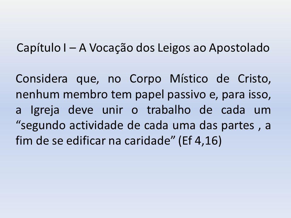 Capítulo I – A Vocação dos Leigos ao Apostolado Considera que, no Corpo Místico de Cristo, nenhum membro tem papel passivo e, para isso, a Igreja deve unir o trabalho de cada um segundo actividade de cada uma das partes, a fim de se edificar na caridade (Ef 4,16)