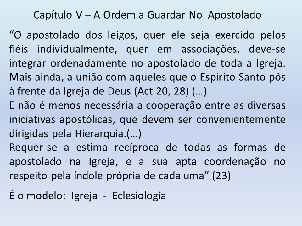 Capítulo V – A Ordem a Guardar No Apostolado O apostolado dos leigos, quer ele seja exercido pelos fiéis individualmente, quer em associações, deve-se integrar ordenadamente no apostolado de toda a Igreja.