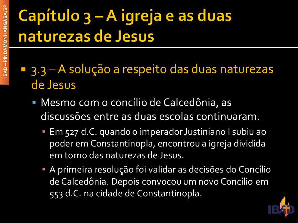 IBAD – PINDAMONHANGABA/SP  3.3 – A solução a respeito das duas naturezas de Jesus  Mesmo com o concílio de Calcedônia, as discussões entre as duas e