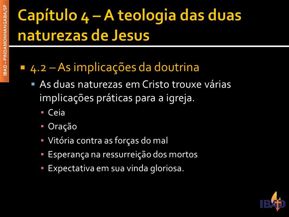 IBAD – PINDAMONHANGABA/SP  4.2 – As implicações da doutrina  As duas naturezas em Cristo trouxe várias implicações práticas para a igreja. ▪ Ceia ▪