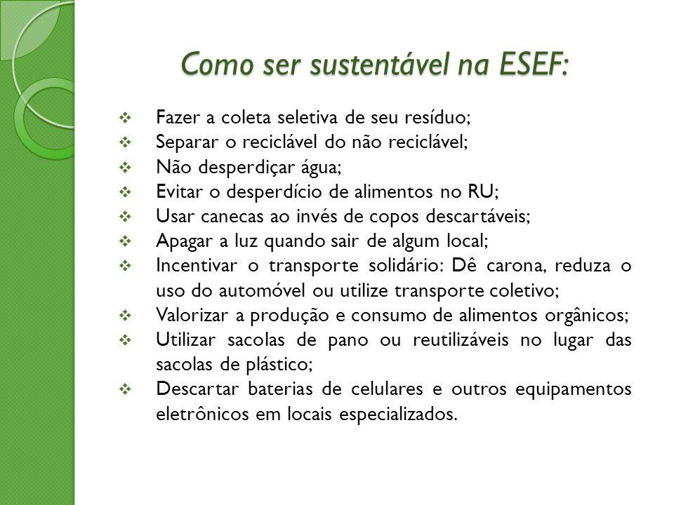Como ser sustentável na ESEF:  Fazer a coleta seletiva de seu resíduo;  Separar o reciclável do não reciclável;  Não desperdiçar água;  Evitar o d
