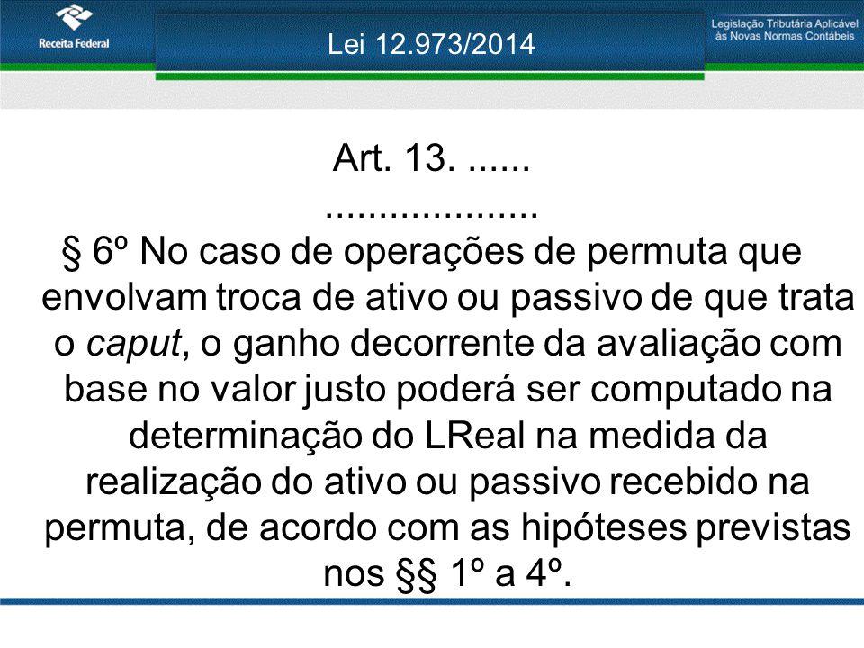 Lei 12.973/2014 Art. 13........................... § 6º No caso de operações de permuta que envolvam troca de ativo ou passivo de que trata o caput, o
