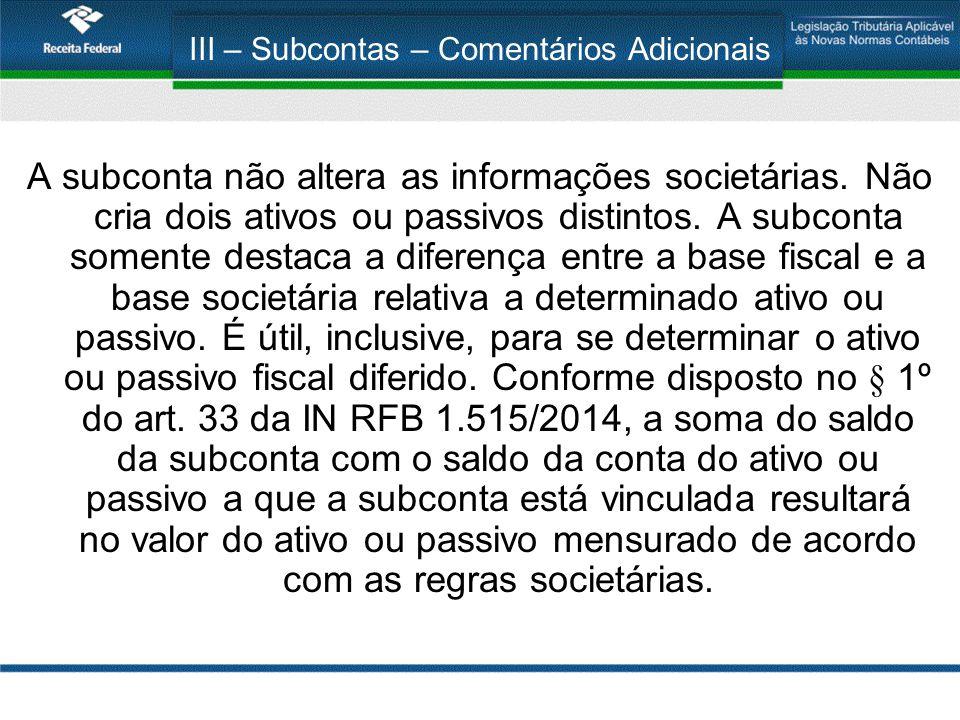 III – Subcontas – Comentários Adicionais A subconta não altera as informações societárias. Não cria dois ativos ou passivos distintos. A subconta some