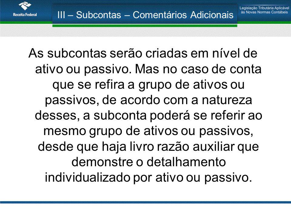III – Subcontas – Comentários Adicionais As subcontas serão criadas em nível de ativo ou passivo. Mas no caso de conta que se refira a grupo de ativos