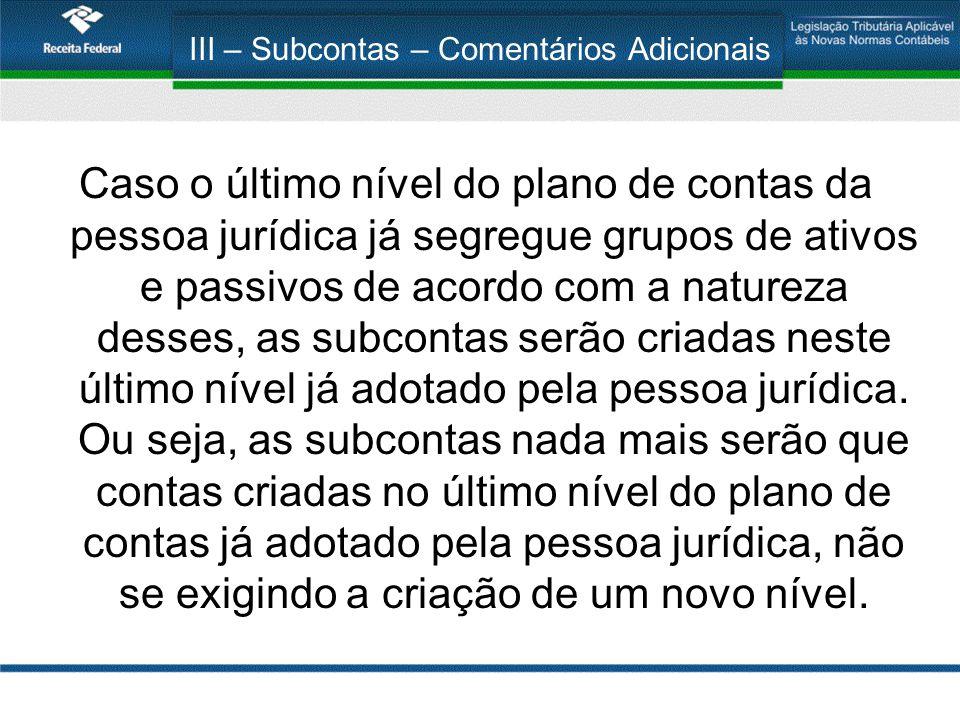 III – Subcontas – Comentários Adicionais Caso o último nível do plano de contas da pessoa jurídica já segregue grupos de ativos e passivos de acordo c