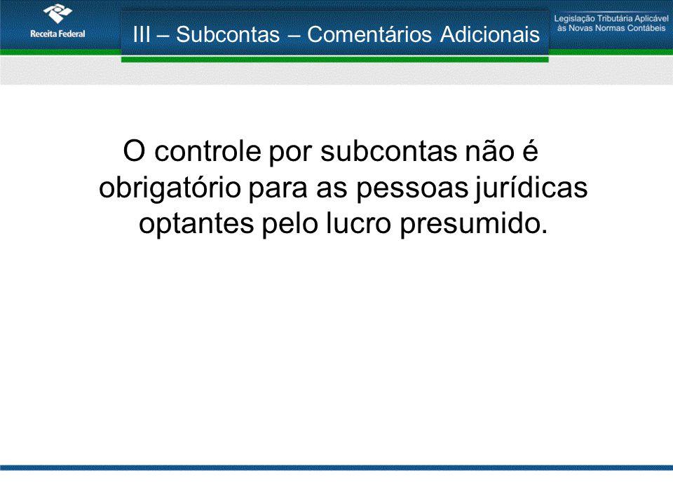 III – Subcontas – Comentários Adicionais O controle por subcontas não é obrigatório para as pessoas jurídicas optantes pelo lucro presumido.