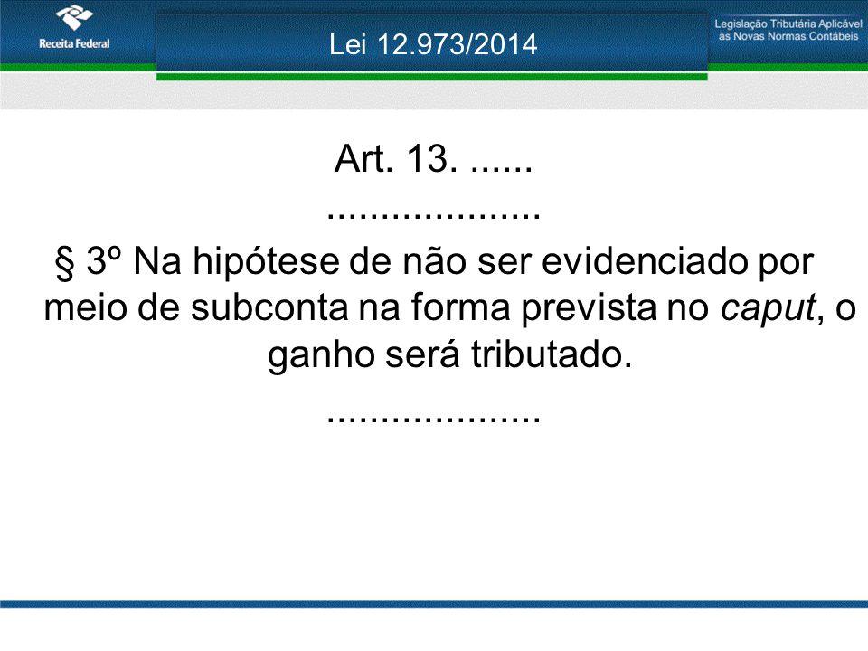 Lei 12.973/2014 Art. 13........................... § 3º Na hipótese de não ser evidenciado por meio de subconta na forma prevista no caput, o ganho se