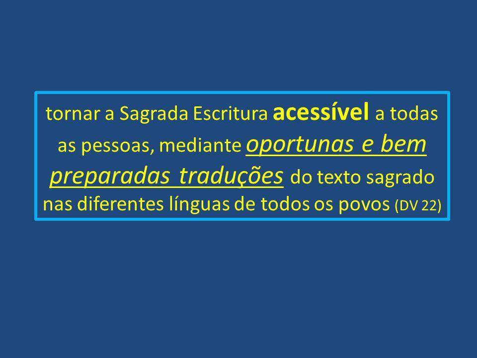 tornar a Sagrada Escritura acessível a todas as pessoas, mediante oportunas e bem preparadas traduções do texto sagrado nas diferentes línguas de todo