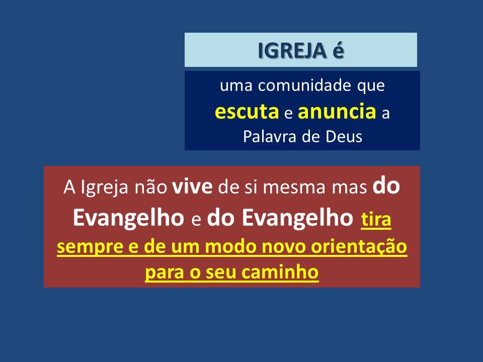 uma comunidade que escuta e anuncia a Palavra de Deus IGREJA é A Igreja não vive de si mesma mas do Evangelho e do Evangelho tira sempre e de um modo