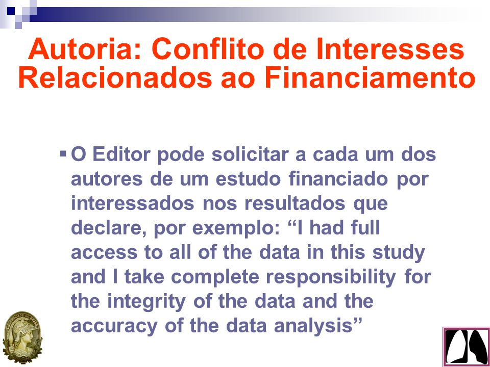  O Editor pode solicitar a cada um dos autores de um estudo financiado por interessados nos resultados que declare, por exemplo: I had full access to all of the data in this study and I take complete responsibility for the integrity of the data and the accuracy of the data analysis Autoria: Conflito de Interesses Relacionados ao Financiamento