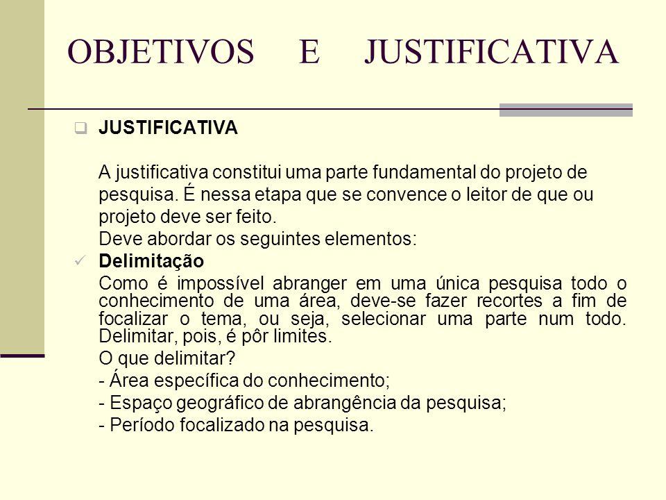 OBJETIVOS E JUSTIFICATIVA  JUSTIFICATIVA A justificativa constitui uma parte fundamental do projeto de pesquisa. É nessa etapa que se convence o leit